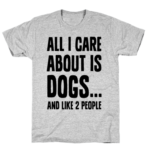 All I Care About is Dogs and Like Two People. Mens T-Shirt