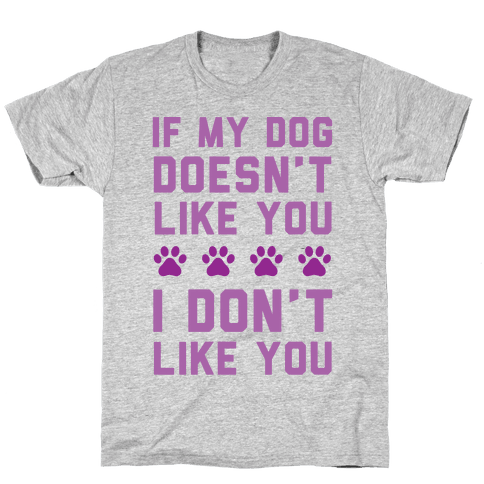 If My Dog Doesn't Like You I Don't Like You Mens T-Shirt