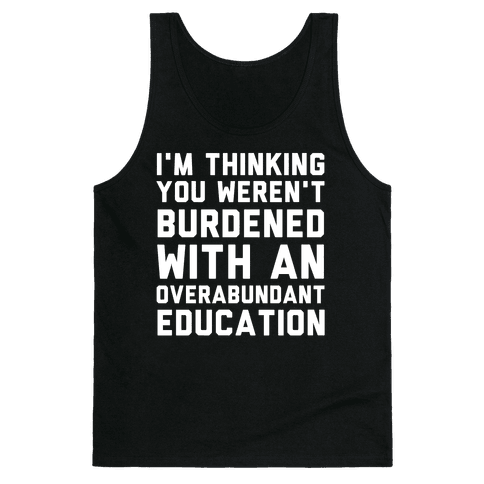 I'm Thinking You Weren't Burdened With An Overabundant Education Tank Top