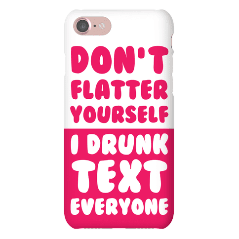 Don't Flatter Yourself I Drunk Text Everyone