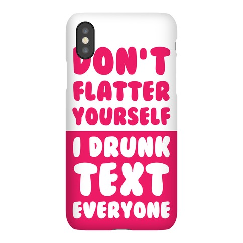 Don't Flatter Yourself I Drunk Text Everyone Phone Case