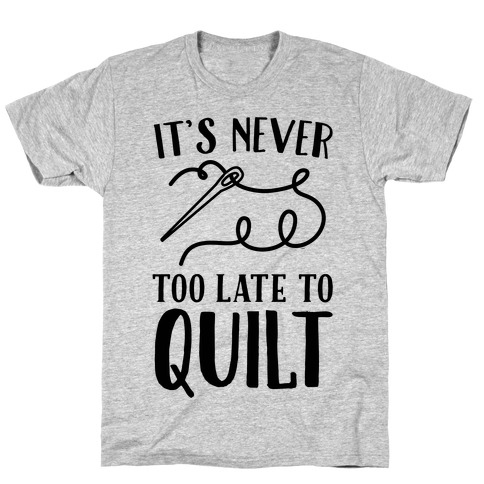 It's Never Too Late To Quilt T-Shirt