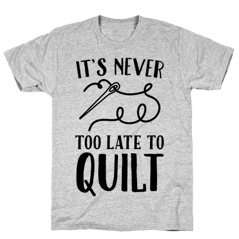 It's Never Too Late To Quilt Mens T-Shirt