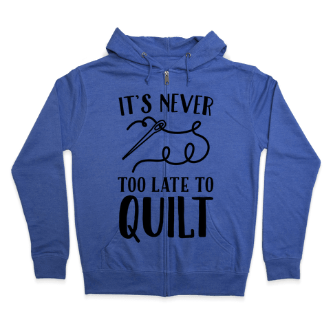 It's Never Too Late To Quilt Zip Hoodie
