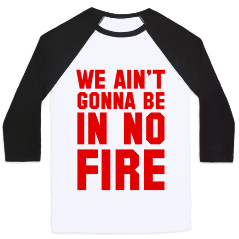 We Ain't Gonna Be in No Fire Baseball Tee