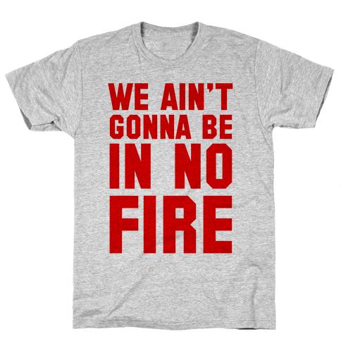 We Ain't Gonna Be in No Fire Mens T-Shirt