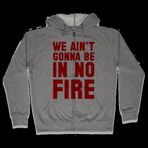 We Ain't Gonna Be in No Fire Zip Hoodie