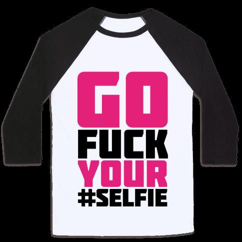 Go F*** Your #Selfie Baseball Tee