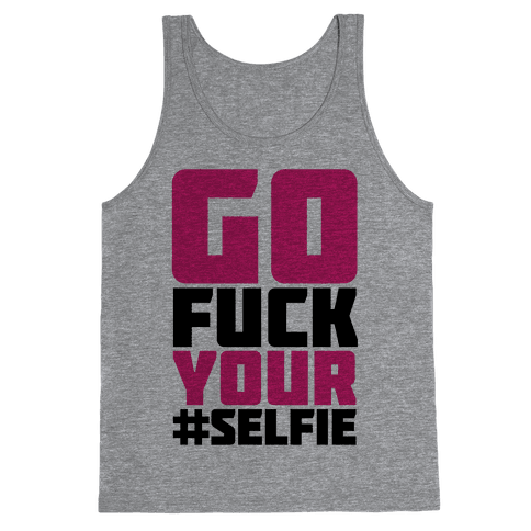 Go F*** Your #Selfie Tank Top