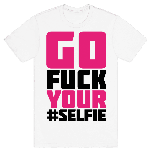 Go F*** Your #Selfie Mens T-Shirt