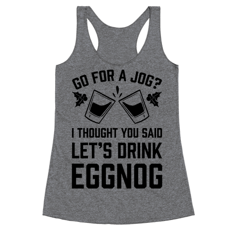 Go For A Jog? I Thought You Said Let's Drink Eggnog Racerback Tank Top