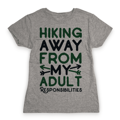 Hiking Away From My Adult Responsibilities  Womens T-Shirt