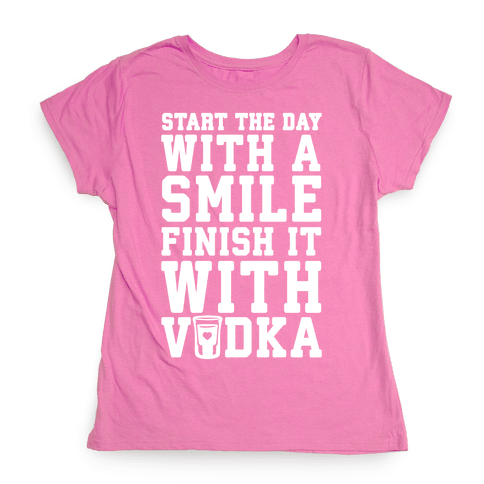 Start The Day With A Smile Finish It With Vodka Womens T-Shirt