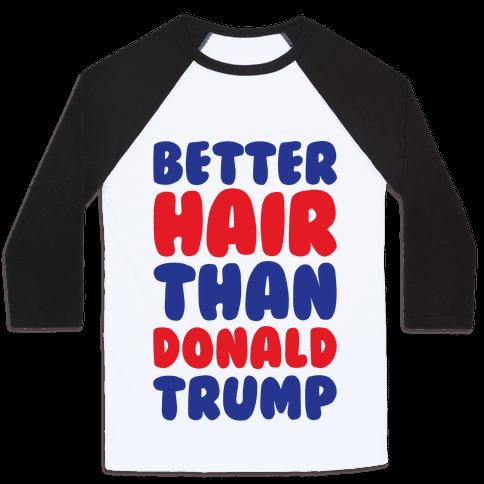 Better Hair Than Donald Trump Baseball Tee
