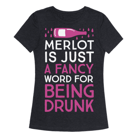 Merlot Is Just A Fancy Word For Being Drunk