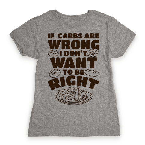 If Carbs Are Wrong I Don't Want to be Right  Womens T-Shirt