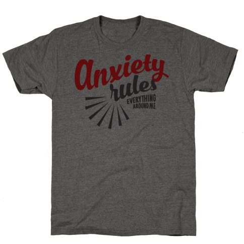 Anxiety Rules Everything Around Me T-Shirt