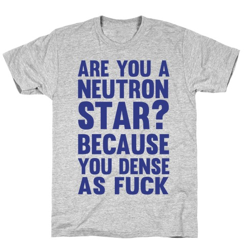 Are You A Neutron Star? Because You Dense As F*** Mens T-Shirt