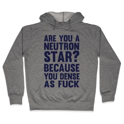 Are You A Neutron Star? Because You Dense As F*** Hooded Sweatshirt