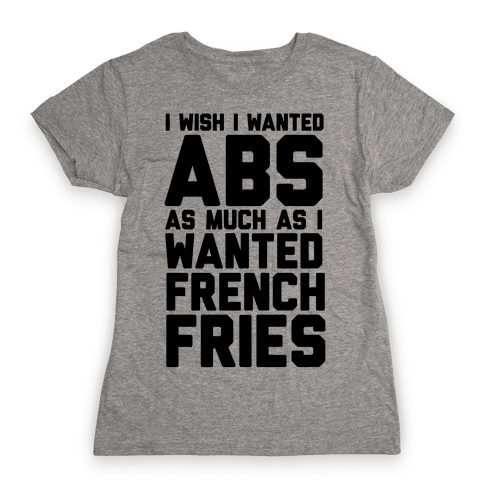 I Wish I Wanted Abs As Much As I Wanted French Fries Womens T-Shirt