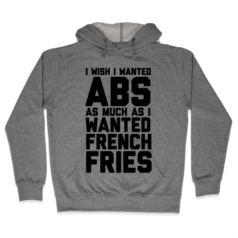 I Wish I Wanted Abs As Much As I Wanted French Fries Hooded Sweatshirt