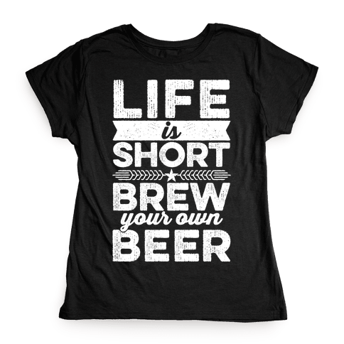 Life Is Short, Brew Your Own Beer Womens T-Shirt