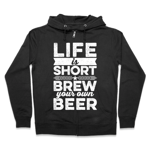 Life Is Short, Brew Your Own Beer Zip Hoodie