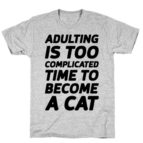 Adulting is Too Complicated Time to Become a Cat T-Shirt