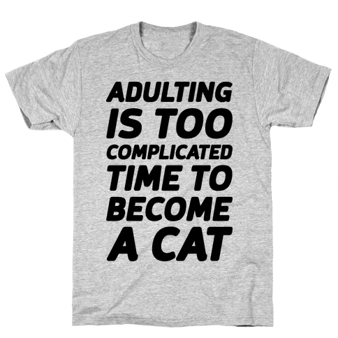 Adulting is Too Complicated Time to Become a Cat Mens T-Shirt