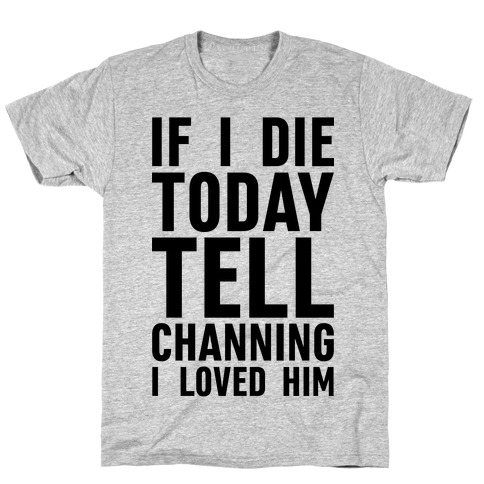 If I Die Today Tell Channing I Loved Him T-Shirt
