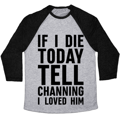 If I Die Today Tell Channing I Loved Him Baseball Tee