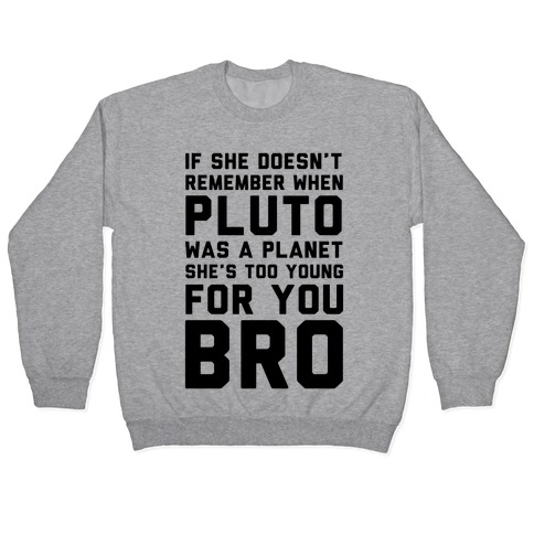 If She Doesn T Remember When Pluto Was A Planet Then She S Too Young For You Bro Pullovers Lookhuman