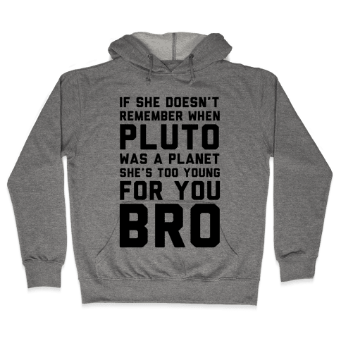 If She Doesn't Remember When Pluto Was A Planet Then She's Too Young For You Bro Hooded Sweatshirt