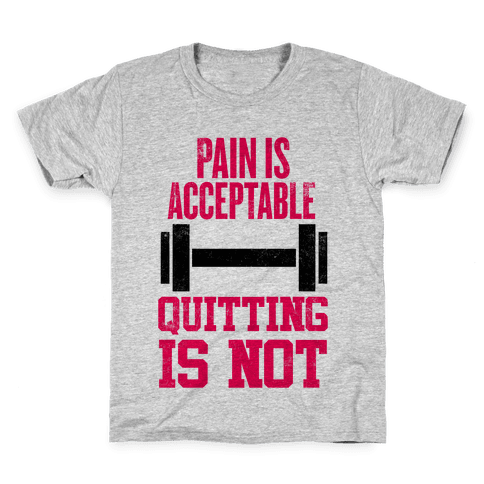 Pain Is Acceptable, Quitting Is Not Kids T-Shirt