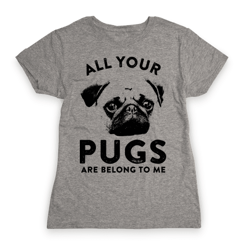 All Your Pugs Are Belong To Me Womens T-Shirt