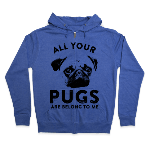 All Your Pugs Are Belong To Me Zip Hoodie