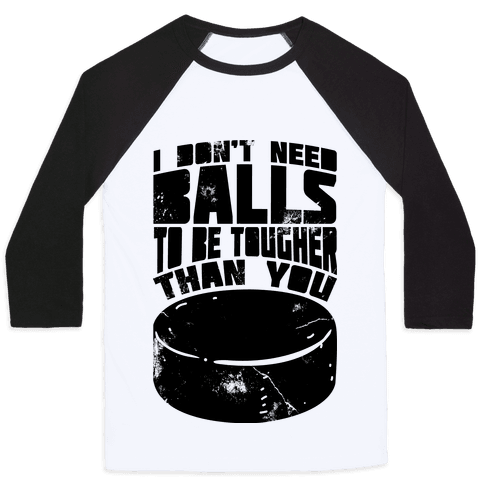 I Don't Need Balls To Be Tougher Than You Baseball Tee