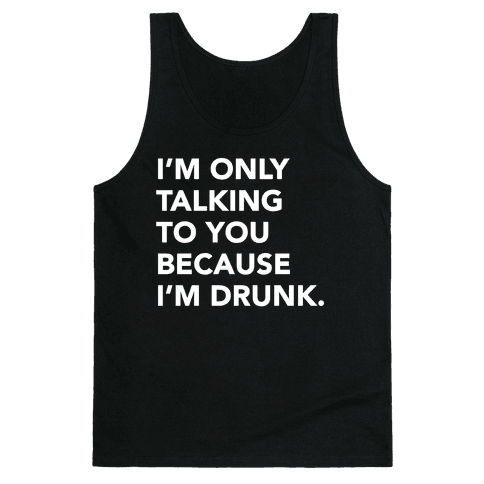 I'm Only Talking to You because I'm Drunk Tank Top