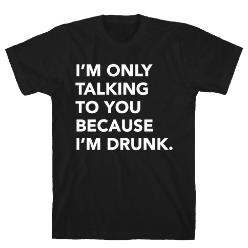 I'm Only Talking to You because I'm Drunk Mens T-Shirt