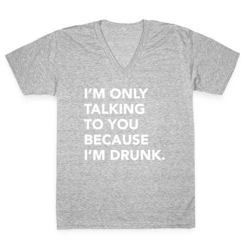 I'm Only Talking to You because I'm Drunk V-Neck Tee Shirt