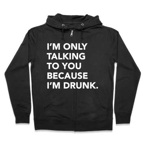 I'm Only Talking to You because I'm Drunk Zip Hoodie