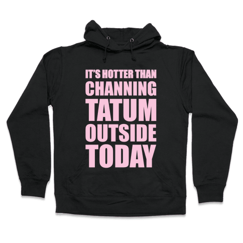 It's Hotter Than Channing Tatum Outside Today Hooded Sweatshirt