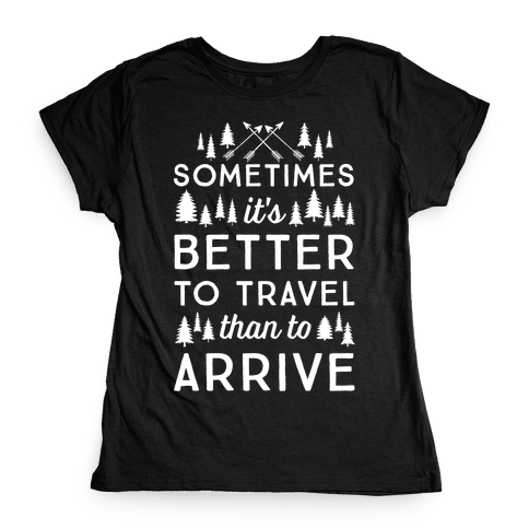 Sometimes It's Better To Travel Than To Arrive Womens T-Shirt