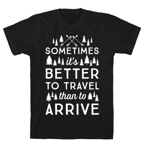 Sometimes It's Better To Travel Than To Arrive Mens T-Shirt