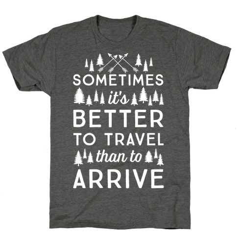Sometimes It's Better To Travel Than To Arrive T-Shirt