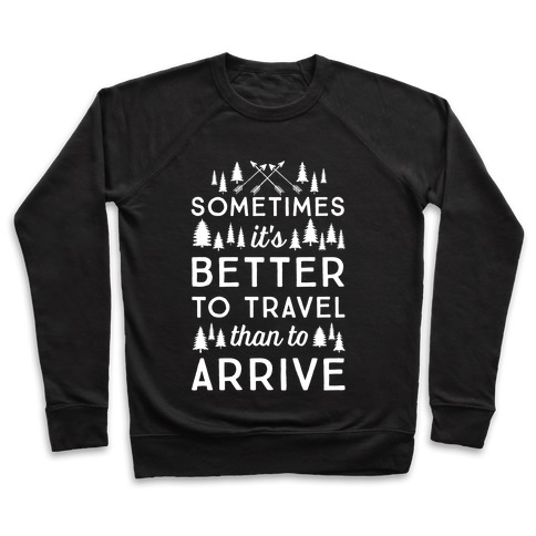 Sometimes It's Better To Travel Than To Arrive Pullover