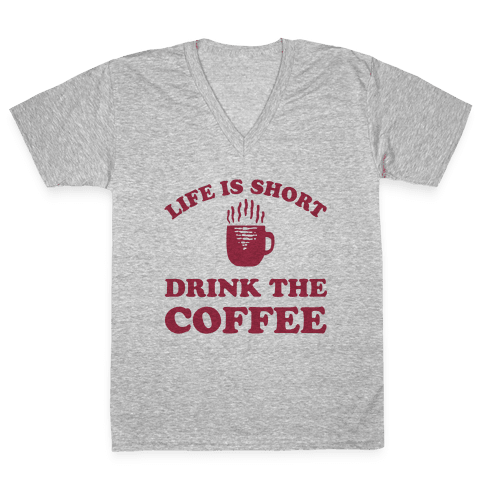 Life Is Short Drink The Coffee V-Neck Tee Shirt