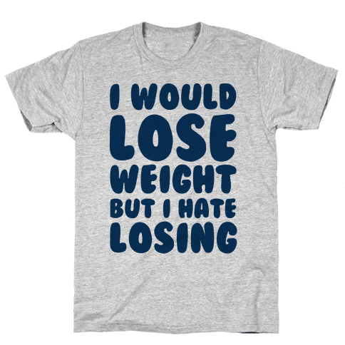 I Would Lose Weight But I Hate Losing Mens T-Shirt
