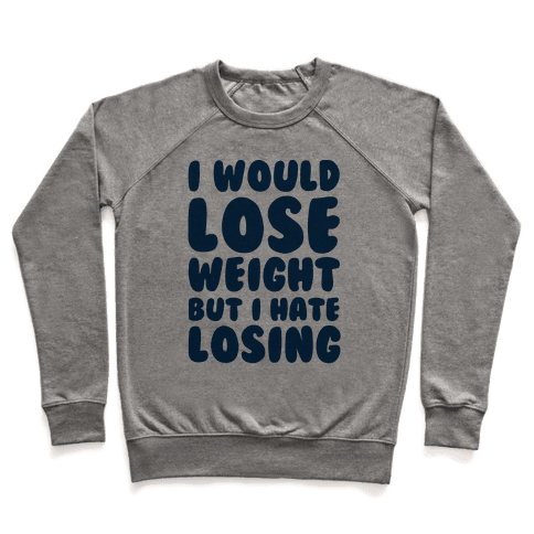 I Would Lose Weight But I Hate Losing Pullover