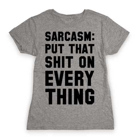 Sarcasm: Put That Shit On Everything Womens T-Shirt